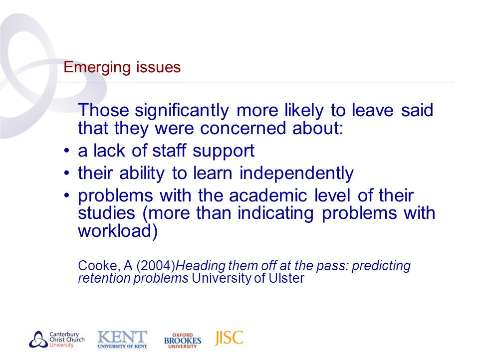 Emerging issues Those significantly more likely to leave said that they were concerned about: a lack of staff support their ability to learn independently problems with the academic level of their studies (more than indicating problems with workload) Cooke, A (2004)Heading them off at the pass: predicting retention problems University of Ulster