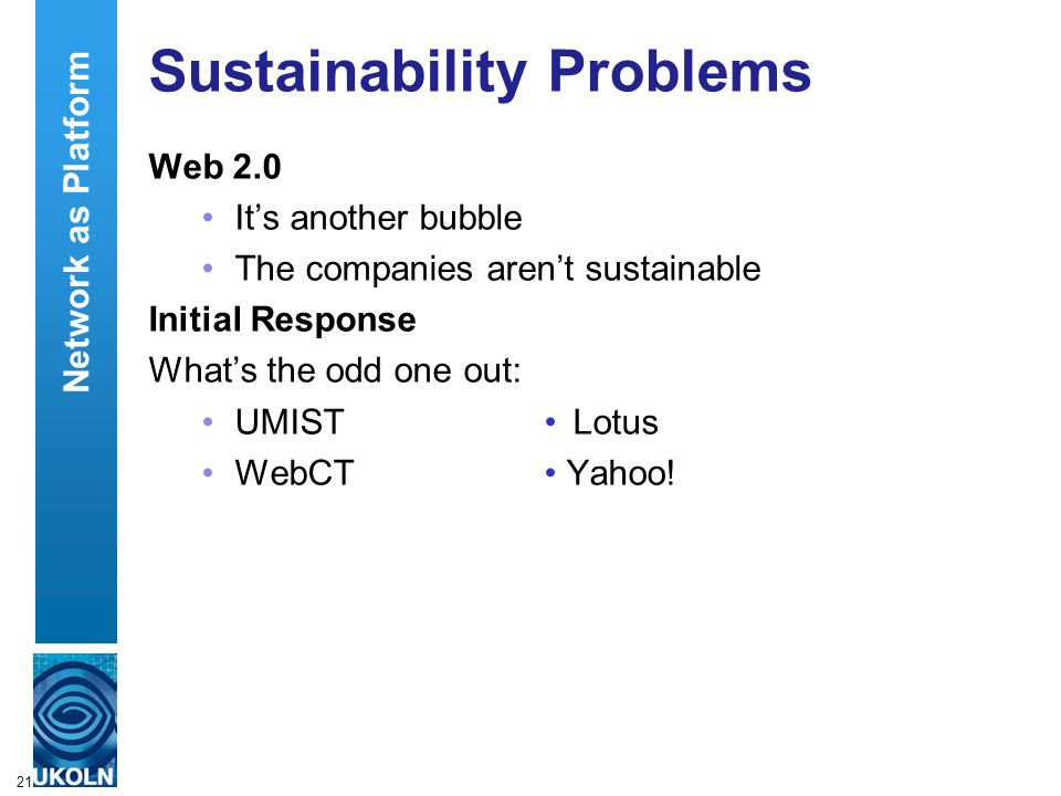 21 Sustainability Problems Web 2.0 It's another bubble The companies aren't sustainable Initial Response What's the odd one out: UMIST Lotus WebCT Yahoo.