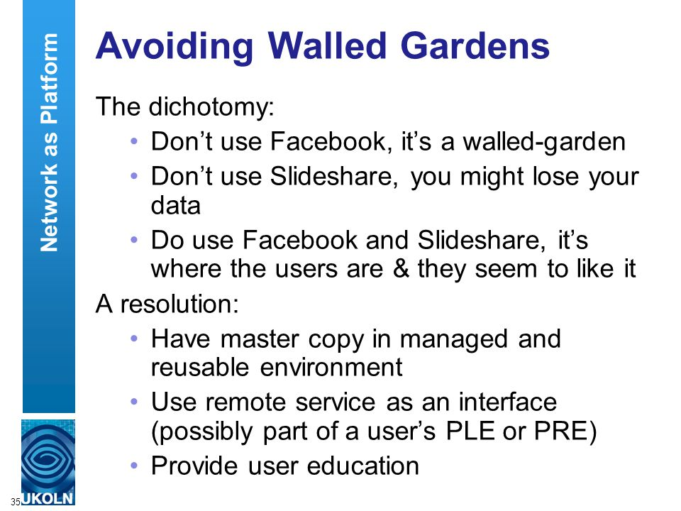 35 Avoiding Walled Gardens The dichotomy: Don't use Facebook, it's a walled-garden Don't use Slideshare, you might lose your data Do use Facebook and Slideshare, it's where the users are & they seem to like it A resolution: Have master copy in managed and reusable environment Use remote service as an interface (possibly part of a user's PLE or PRE) Provide user education Network as Platform