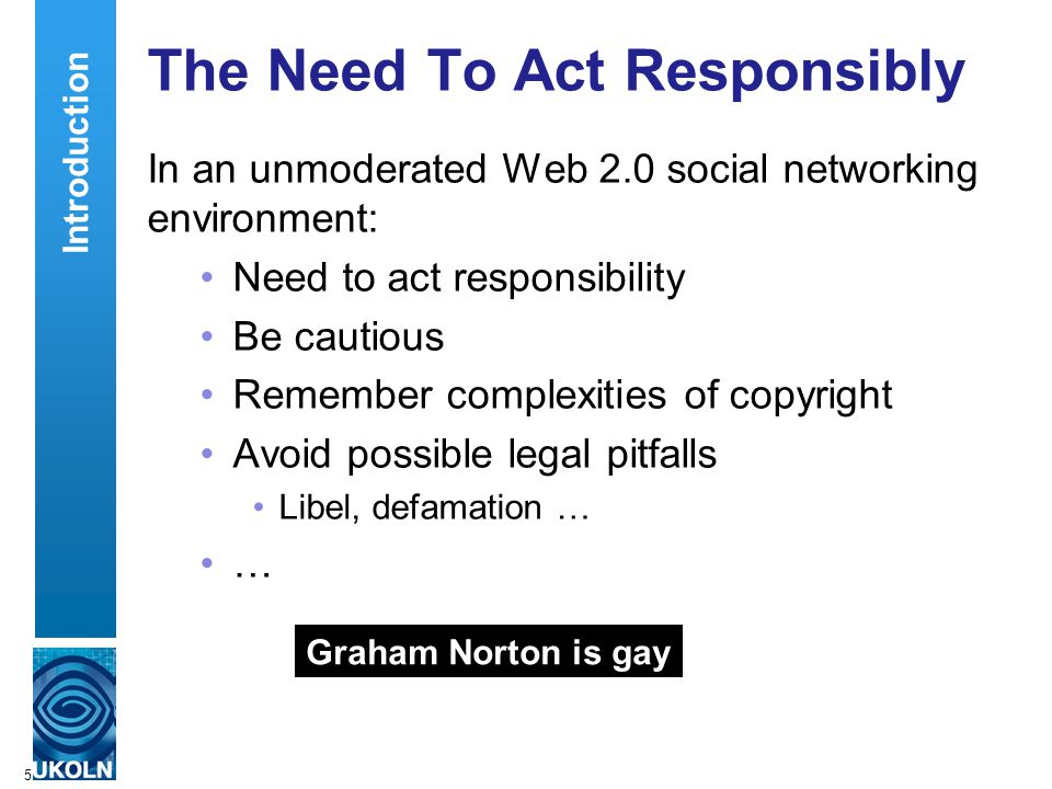 5 The Need To Act Responsibly Graham Norton is gay Introduction In an unmoderated Web 2.0 social networking environment: Need to act responsibility Be cautious Remember complexities of copyright Avoid possible legal pitfalls Libel, defamation … …