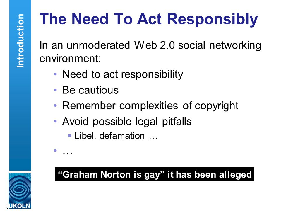 6 The Need To Act Responsibly In an unmoderated Web 2.0 social networking environment: Need to act responsibility Be cautious Remember complexities of copyright Avoid possible legal pitfalls  Libel, defamation … … Graham Norton is gay it has been alleged Introduction
