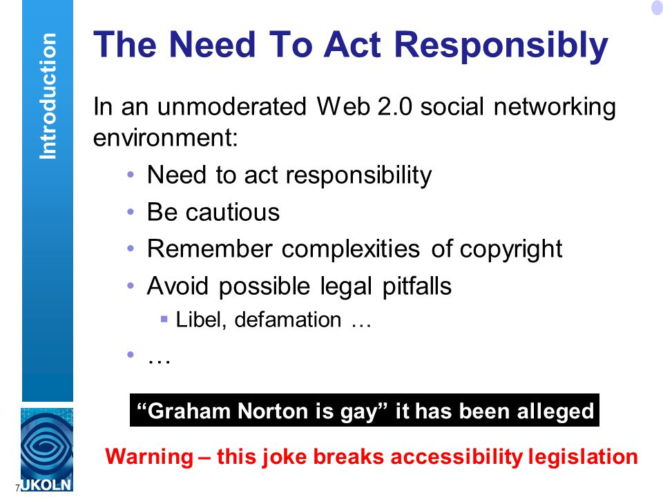 7 The Need To Act Responsibly In an unmoderated Web 2.0 social networking environment: Need to act responsibility Be cautious Remember complexities of copyright Avoid possible legal pitfalls  Libel, defamation … … Graham Norton is gay it has been alleged Warning – this joke breaks accessibility legislation Introduction