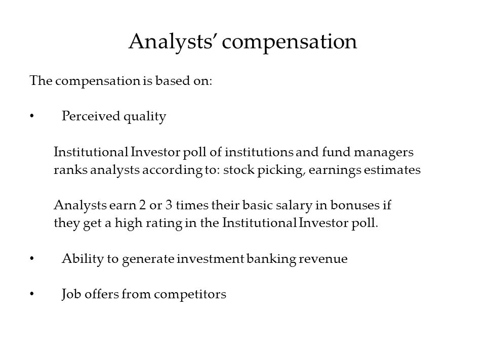 The compensation is based on: Perceived quality Institutional Investor poll of institutions and fund managers ranks analysts according to: stock picking, earnings estimates Analysts earn 2 or 3 times their basic salary in bonuses if they get a high rating in the Institutional Investor poll.