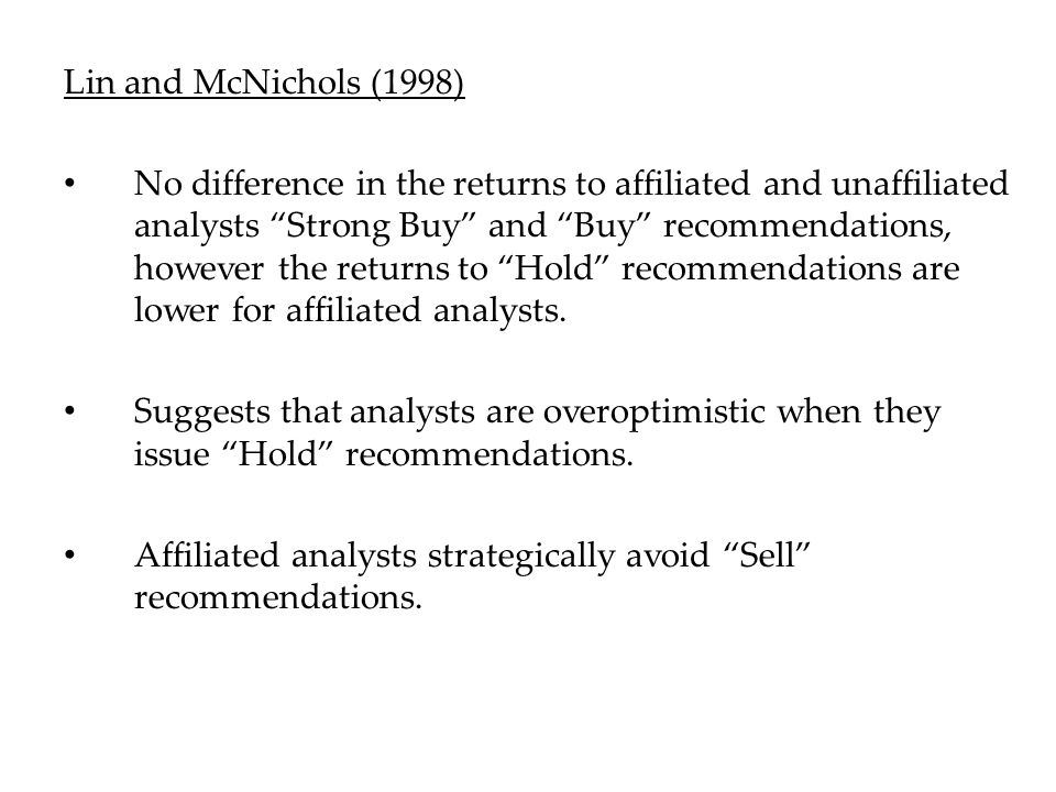 Lin and McNichols (1998) No difference in the returns to affiliated and unaffiliated analysts Strong Buy and Buy recommendations, however the returns to Hold recommendations are lower for affiliated analysts.