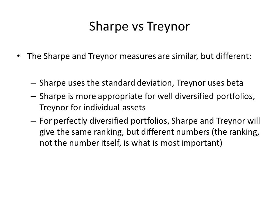 Sharpe vs Treynor The Sharpe and Treynor measures are similar, but different: – Sharpe uses the standard deviation, Treynor uses beta – Sharpe is more appropriate for well diversified portfolios, Treynor for individual assets – For perfectly diversified portfolios, Sharpe and Treynor will give the same ranking, but different numbers (the ranking, not the number itself, is what is most important)