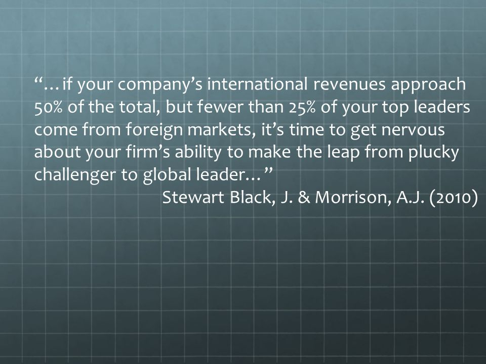 …if your company's international revenues approach 50% of the total, but fewer than 25% of your top leaders come from foreign markets, it's time to get nervous about your firm's ability to make the leap from plucky challenger to global leader… Stewart Black, J.