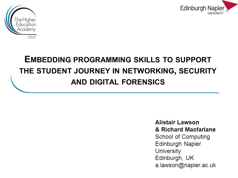E MBEDDING PROGRAMMING SKILLS TO SUPPORT THE STUDENT JOURNEY IN NETWORKING, SECURITY AND DIGITAL FORENSICS Alistair Lawson & Richard Macfarlane School of Computing Edinburgh Napier University Edinburgh, UK a.lawson@napier.ac.uk