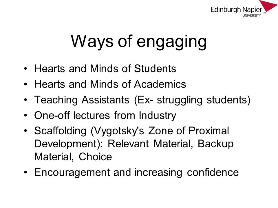 Ways of engaging Hearts and Minds of Students Hearts and Minds of Academics Teaching Assistants (Ex- struggling students) One-off lectures from Industry Scaffolding (Vygotsky s Zone of Proximal Development): Relevant Material, Backup Material, Choice Encouragement and increasing confidence