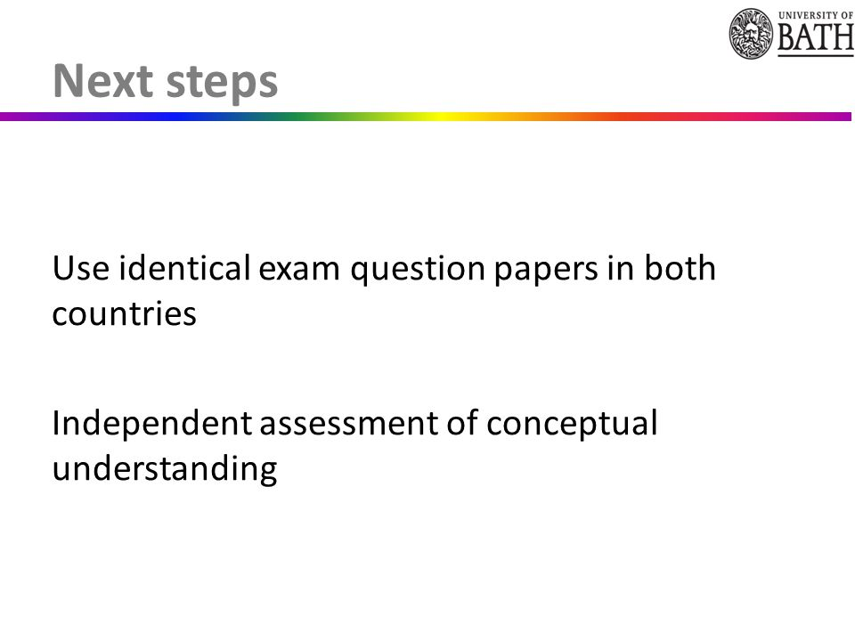 Use identical exam question papers in both countries Independent assessment of conceptual understanding Next steps