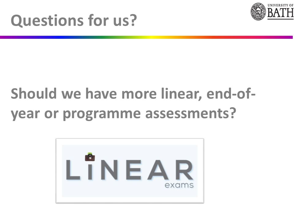 Should we have more linear, end-of- year or programme assessments Questions for us