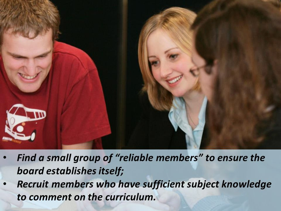 Find a small group of reliable members to ensure the board establishes itself; Recruit members who have sufficient subject knowledge to comment on the curriculum.