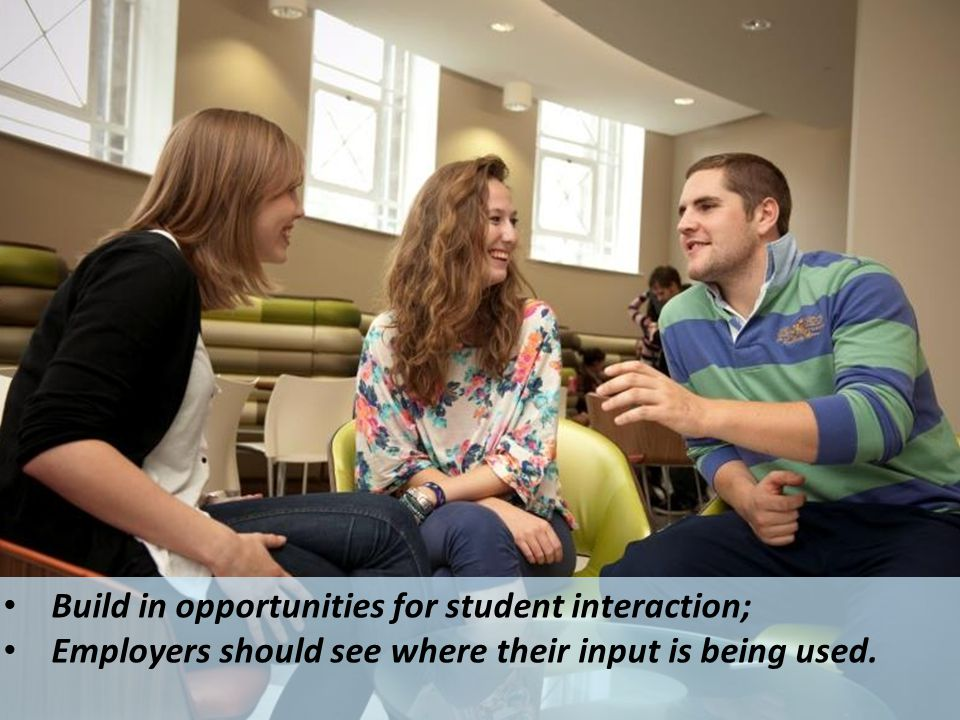 Build in opportunities for student interaction; Employers should see where their input is being used.