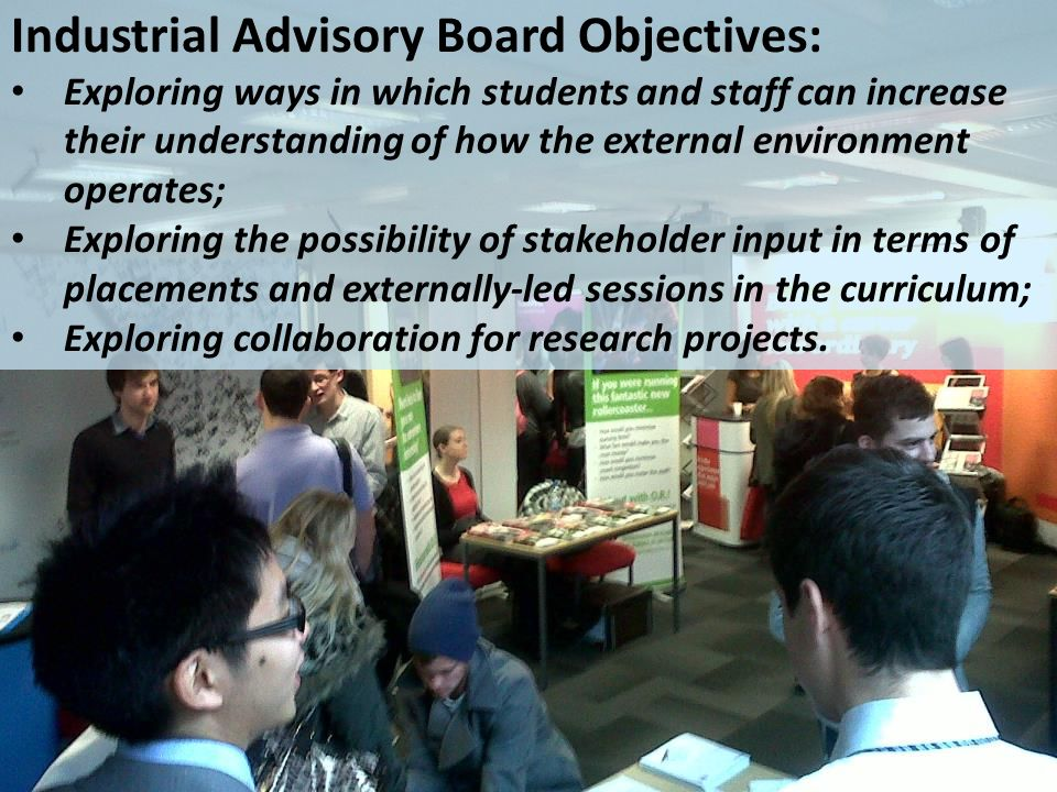 Industrial Advisory Board Objectives: Exploring ways in which students and staff can increase their understanding of how the external environment operates; Exploring the possibility of stakeholder input in terms of placements and externally-led sessions in the curriculum; Exploring collaboration for research projects.