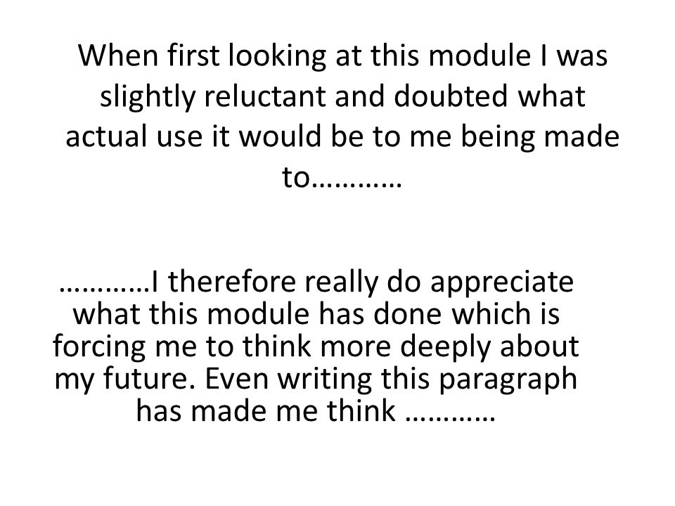 When first looking at this module I was slightly reluctant and doubted what actual use it would be to me being made to………… …………I therefore really do appreciate what this module has done which is forcing me to think more deeply about my future.