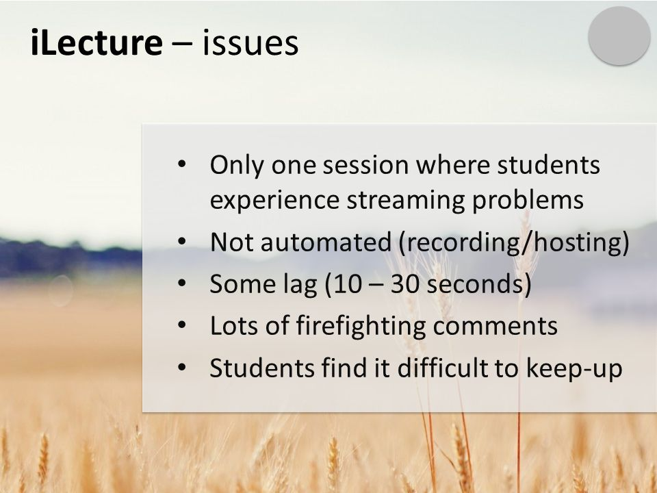 iLecture – issues Only one session where students experience streaming problems Not automated (recording/hosting) Some lag (10 – 30 seconds) Lots of firefighting comments Students find it difficult to keep-up