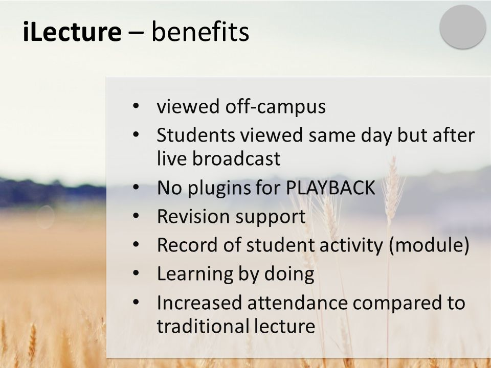 iLecture – benefits viewed off-campus Students viewed same day but after live broadcast No plugins for PLAYBACK Revision support Record of student activity (module) Learning by doing Increased attendance compared to traditional lecture
