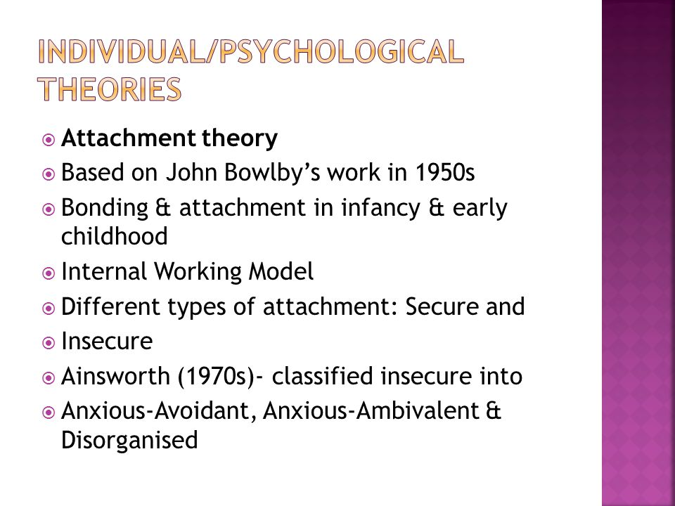  Attachment theory  Based on John Bowlby's work in 1950s  Bonding & attachment in infancy & early childhood  Internal Working Model  Different types of attachment: Secure and  Insecure  Ainsworth (1970s)- classified insecure into  Anxious-Avoidant, Anxious-Ambivalent & Disorganised
