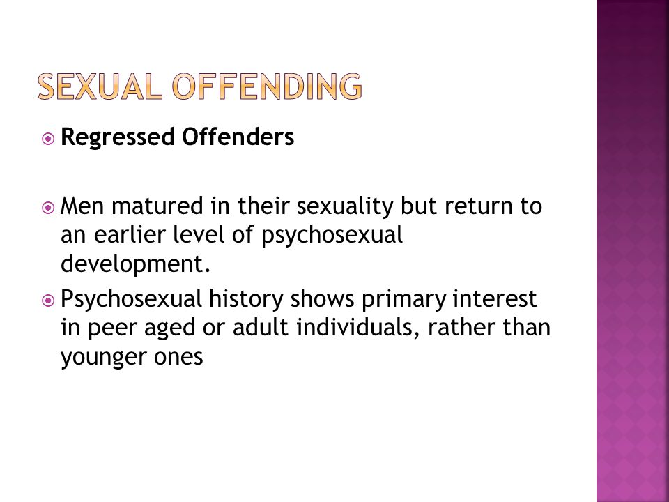  Regressed Offenders  Men matured in their sexuality but return to an earlier level of psychosexual development.