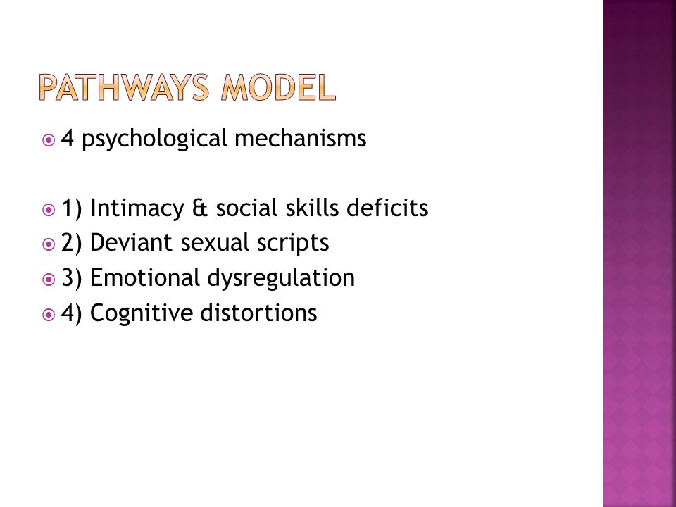  4 psychological mechanisms  1) Intimacy & social skills deficits  2) Deviant sexual scripts  3) Emotional dysregulation  4) Cognitive distortions