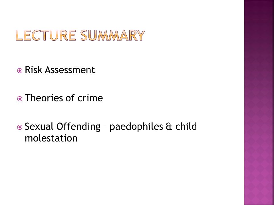  Risk Assessment  Theories of crime  Sexual Offending – paedophiles & child molestation