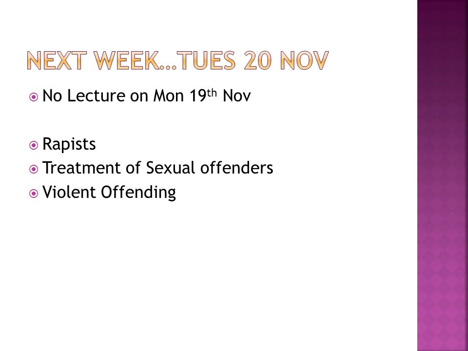  No Lecture on Mon 19 th Nov  Rapists  Treatment of Sexual offenders  Violent Offending