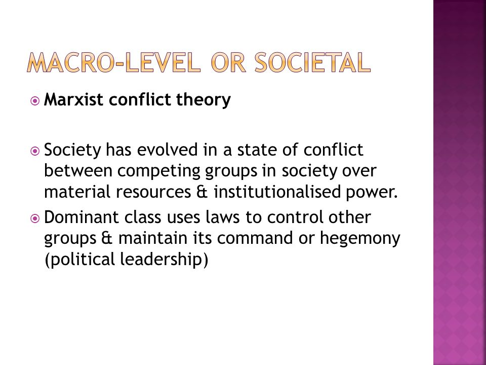  Marxist conflict theory  Society has evolved in a state of conflict between competing groups in society over material resources & institutionalised power.