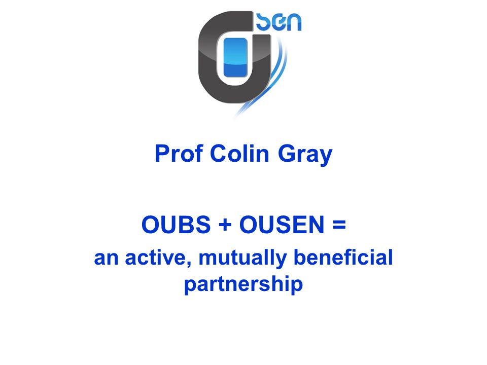 Prof Colin Gray OUBS + OUSEN = an active, mutually beneficial partnership