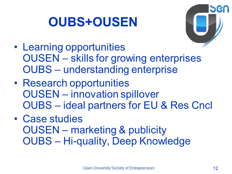 Open University Society of Entrepreneurs 12 OUBS+OUSEN Learning opportunities OUSEN – skills for growing enterprises OUBS – understanding enterprise Research opportunities OUSEN – innovation spillover OUBS – ideal partners for EU & Res Cncl Case studies OUSEN – marketing & publicity OUBS – Hi-quality, Deep Knowledge