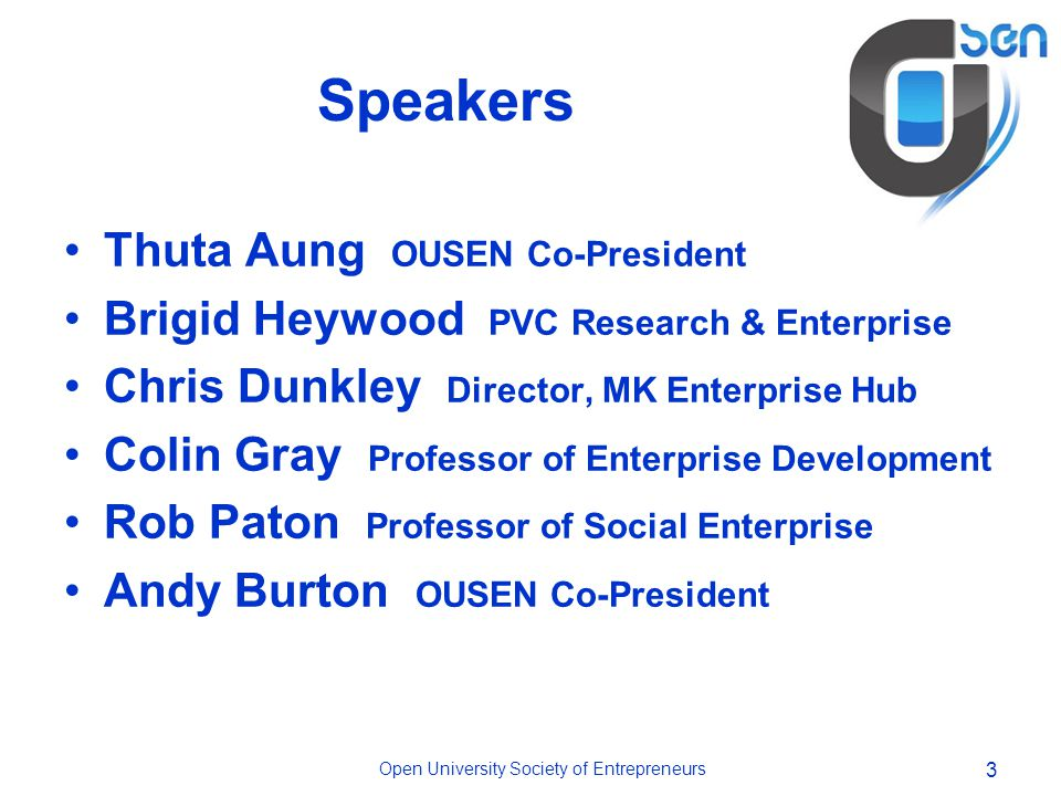 Open University Society of Entrepreneurs 3 Speakers Thuta Aung OUSEN Co-President Brigid Heywood PVC Research & Enterprise Chris Dunkley Director, MK Enterprise Hub Colin Gray Professor of Enterprise Development Rob Paton Professor of Social Enterprise Andy Burton OUSEN Co-President