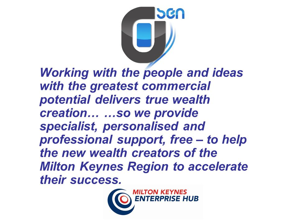 Working with the people and ideas with the greatest commercial potential delivers true wealth creation… …so we provide specialist, personalised and professional support, free – to help the new wealth creators of the Milton Keynes Region to accelerate their success.