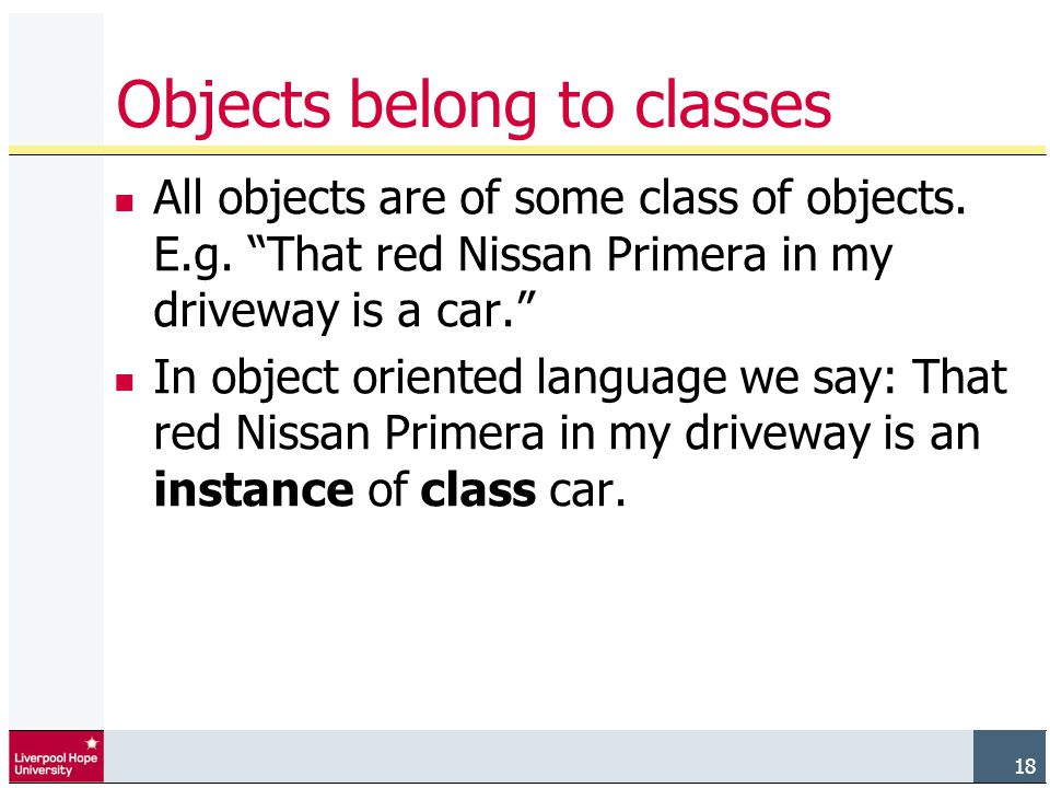 18 Objects belong to classes All objects are of some class of objects.