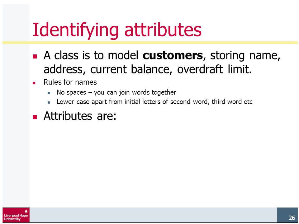 26 Identifying attributes A class is to model customers, storing name, address, current balance, overdraft limit.
