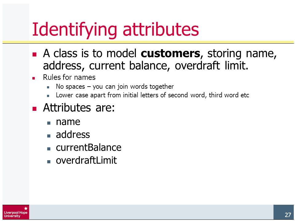 27 Identifying attributes A class is to model customers, storing name, address, current balance, overdraft limit.