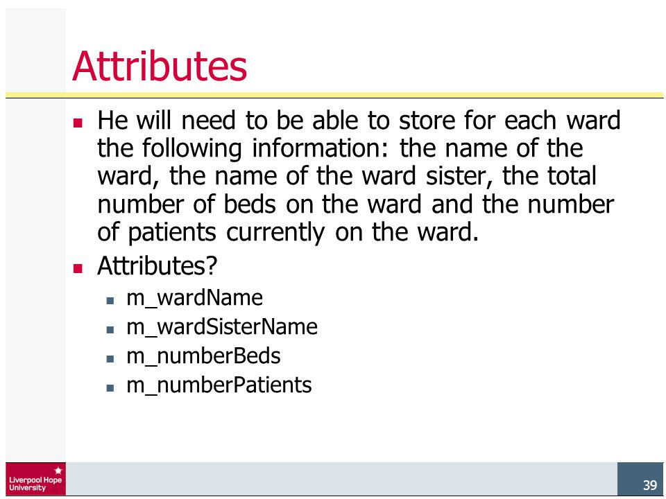 39 Attributes He will need to be able to store for each ward the following information: the name of the ward, the name of the ward sister, the total number of beds on the ward and the number of patients currently on the ward.