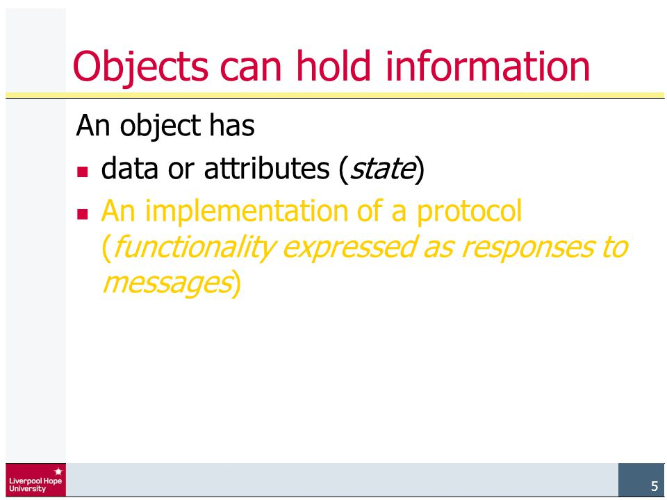 5 Objects can hold information An object has data or attributes (state) An implementation of a protocol (functionality expressed as responses to messages)