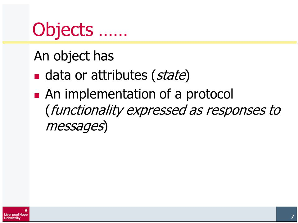 7 Objects …… An object has data or attributes (state) An implementation of a protocol (functionality expressed as responses to messages)