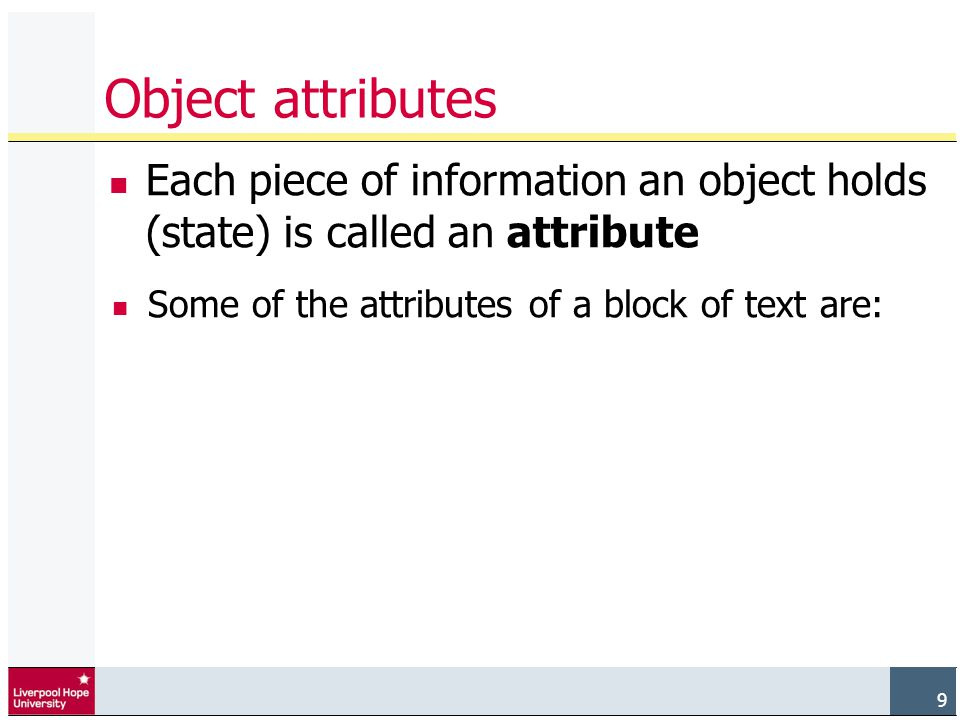 9 Object attributes Each piece of information an object holds (state) is called an attribute Some of the attributes of a block of text are: