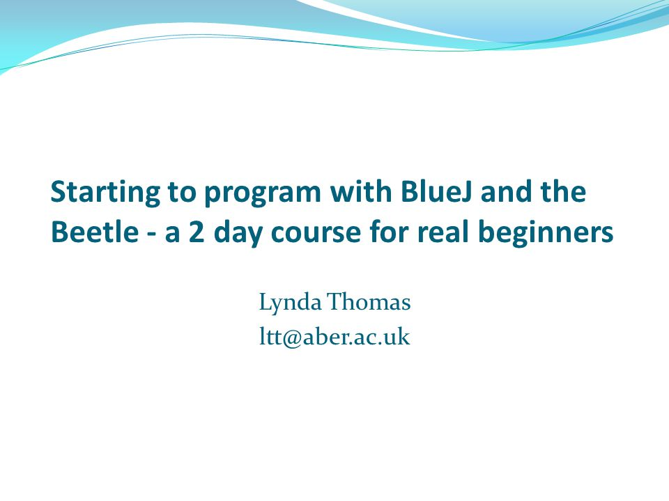 Starting to program with BlueJ and the Beetle - a 2 day course for real beginners Lynda Thomas ltt@aber.ac.uk