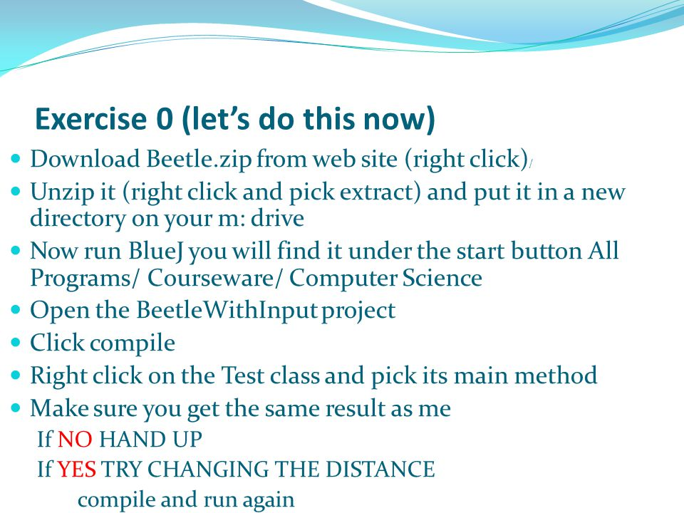 Exercise 0 (let's do this now) Download Beetle.zip from web site (right click) / Unzip it (right click and pick extract) and put it in a new directory on your m: drive Now run BlueJ you will find it under the start button All Programs/ Courseware/ Computer Science Open the BeetleWithInput project Click compile Right click on the Test class and pick its main method Make sure you get the same result as me If NO HAND UP If YES TRY CHANGING THE DISTANCE compile and run again