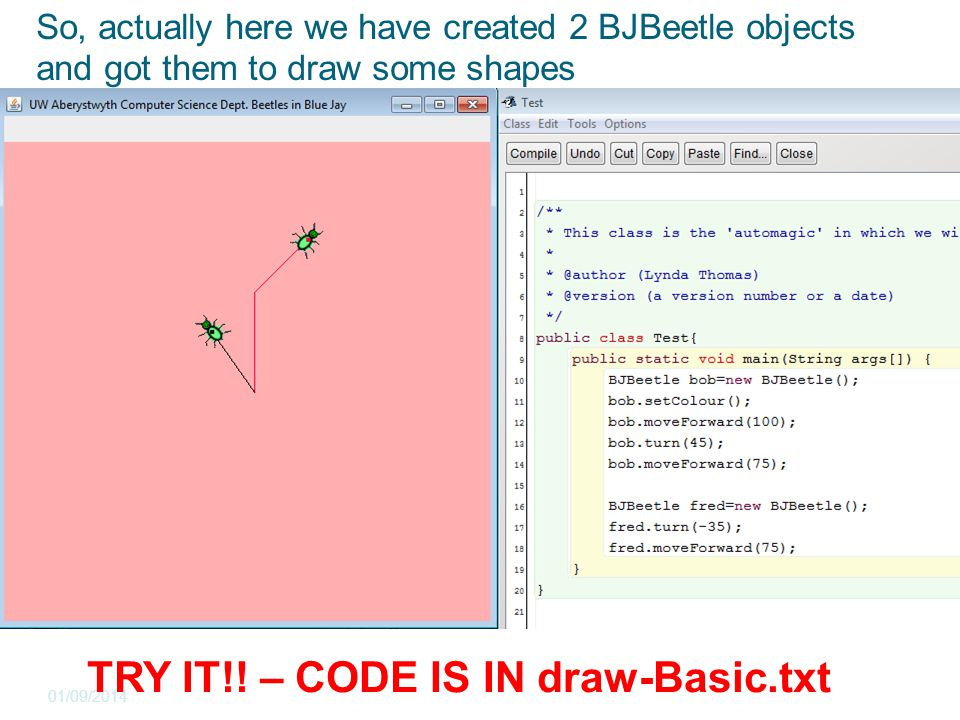 So, actually here we have created 2 BJBeetle objects and got them to draw some shapes 01/09/2014 The object bench is a picture of what the memory of the computer looks like TRY IT!.