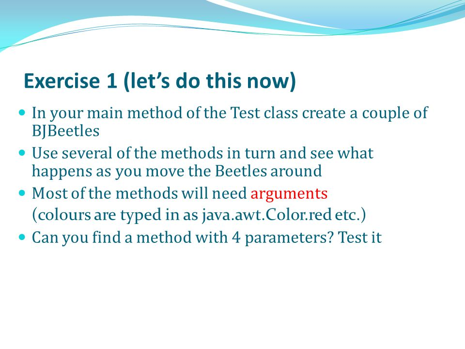 Exercise 1 (let's do this now) In your main method of the Test class create a couple of BJBeetles Use several of the methods in turn and see what happens as you move the Beetles around Most of the methods will need arguments (colours are typed in as java.awt.Color.red etc.) Can you find a method with 4 parameters.