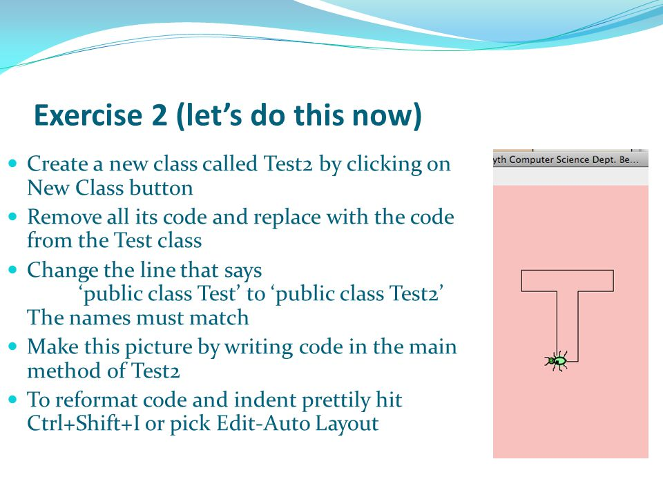 Exercise 2 (let's do this now) Create a new class called Test2 by clicking on New Class button Remove all its code and replace with the code from the Test class Change the line that says 'public class Test' to 'public class Test2' The names must match Make this picture by writing code in the main method of Test2 To reformat code and indent prettily hit Ctrl+Shift+I or pick Edit-Auto Layout