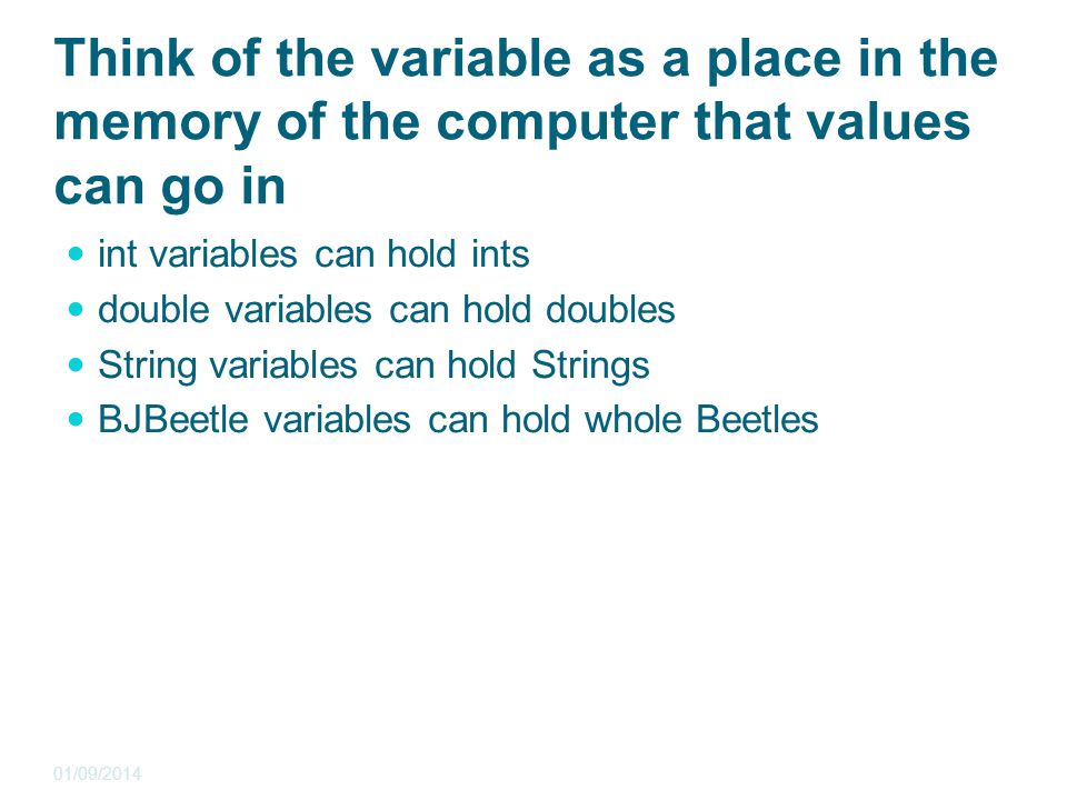 Think of the variable as a place in the memory of the computer that values can go in int variables can hold ints double variables can hold doubles String variables can hold Strings BJBeetle variables can hold whole Beetles 01/09/2014