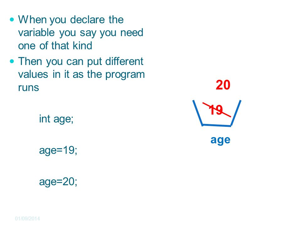 When you declare the variable you say you need one of that kind Then you can put different values in it as the program runs int age; age=19; age=20; 01/09/2014 19 20 age