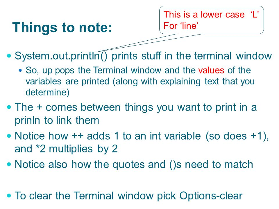 Things to note: System.out.println() prints stuff in the terminal window So, up pops the Terminal window and the values of the variables are printed (along with explaining text that you determine) The + comes between things you want to print in a prinln to link them Notice how ++ adds 1 to an int variable (so does +1), and *2 multiplies by 2 Notice also how the quotes and ()s need to match To clear the Terminal window pick Options-clear This is a lower case 'L' For 'line'