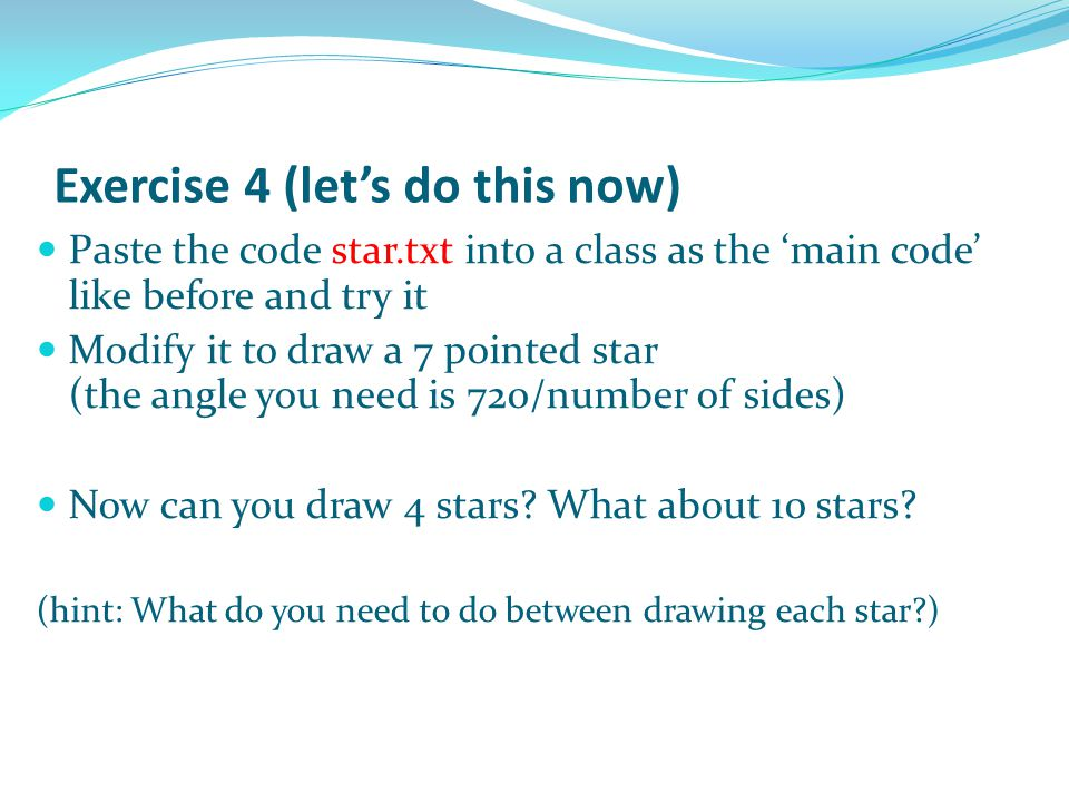 Exercise 4 (let's do this now) Paste the code star.txt into a class as the 'main code' like before and try it Modify it to draw a 7 pointed star (the angle you need is 720/number of sides) Now can you draw 4 stars.
