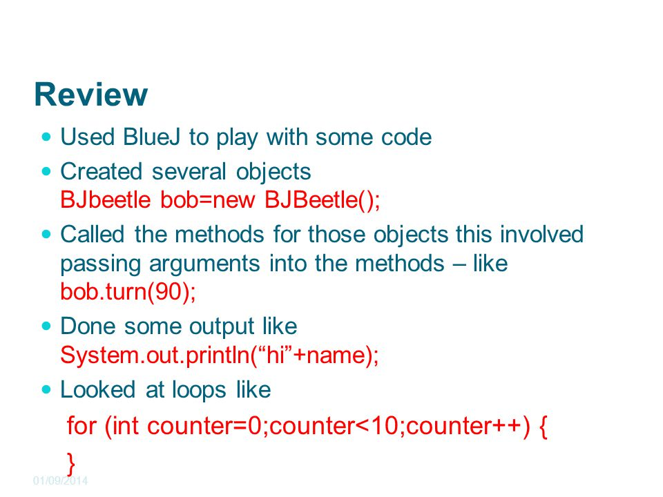 Review Used BlueJ to play with some code Created several objects BJbeetle bob=new BJBeetle(); Called the methods for those objects this involved passing arguments into the methods – like bob.turn(90); Done some output like System.out.println( hi +name); Looked at loops like for (int counter=0;counter<10;counter++) { } 01/09/2014