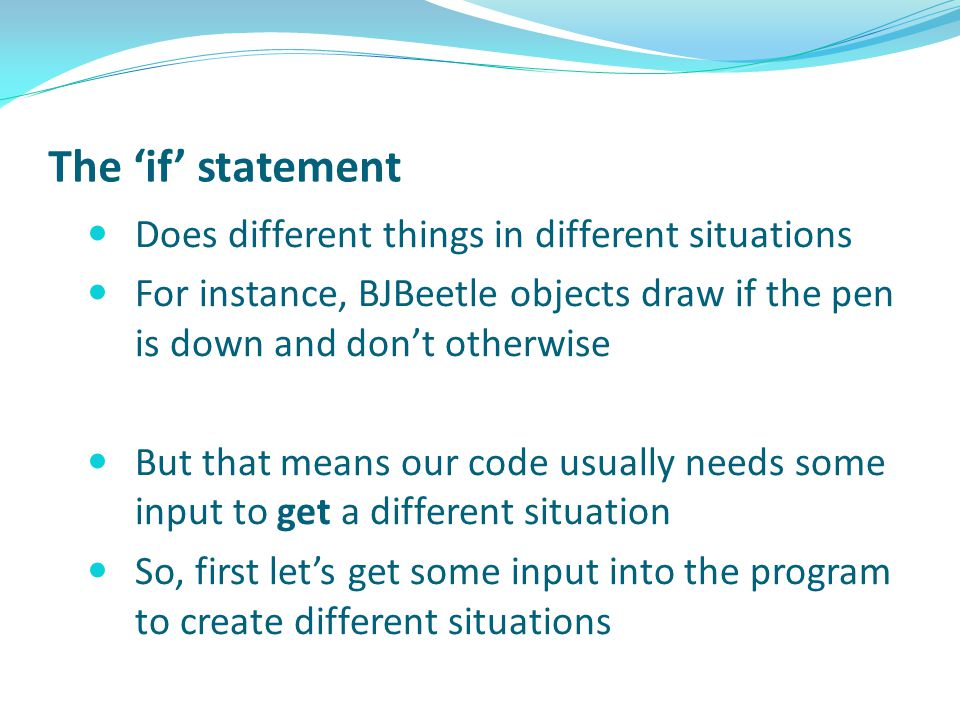 The 'if' statement Does different things in different situations For instance, BJBeetle objects draw if the pen is down and don't otherwise But that means our code usually needs some input to get a different situation So, first let's get some input into the program to create different situations