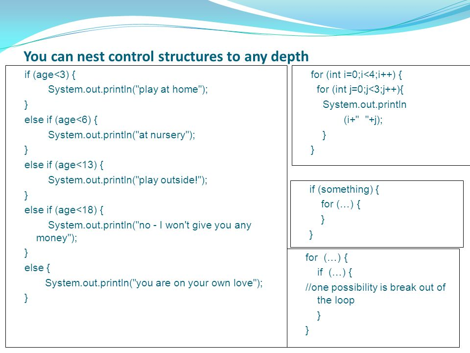 You can nest control structures to any depth for (int i=0;i<4;i++) { for (int j=0;j<3;j++){ System.out.println (i+ +j); } } if (age<3) { System.out.println( play at home ); } else if (age<6) { System.out.println( at nursery ); } else if (age<13) { System.out.println( play outside! ); } else if (age<18) { System.out.println( no - I won t give you any money ); } else { System.out.println( you are on your own love ); } if (something) { for (…) { } } if (…) { //one possibility is break out of the loop } }