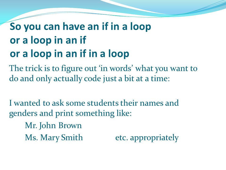 So you can have an if in a loop or a loop in an if or a loop in an if in a loop The trick is to figure out 'in words' what you want to do and only actually code just a bit at a time: I wanted to ask some students their names and genders and print something like: Mr.